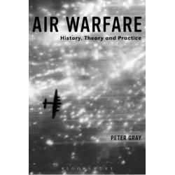 Air Warfare, History, Theory and Practice by Air Commodore (Ret'd) Dr. Peter Gray, 9781780936628.