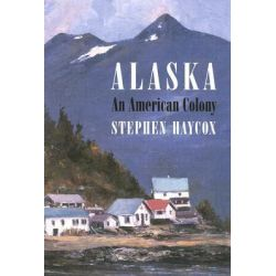 Alaska, an American Colony by Stephen W. Haycox, 9780295986296.