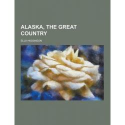Alaska, the Great Country by Ella Higginson, 9781230339436.