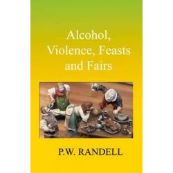 Alcohol, Violence, Feasts and Fairs by P. W. Randell, 9781780033433.