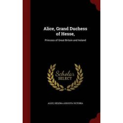 Alice, Grand Duchess of Hesse,, Princess of Great Britain and Ireland by Alice, 9781297540875.