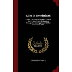 Alice in Wonderland, A Play: Compiled from Lewis Carroll's Stories Alice in Wonderland and Through the Looking-Glass and What Alice Found There by Emily Prime Delafield, 9781298509666.