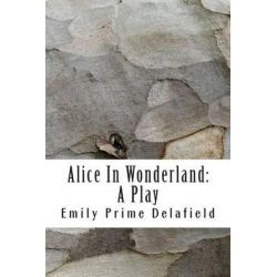 Alice in Wonderland, A Play: Compiled from Lewis Carroll's Stories Alice in Wonderland and Through the Looking-Glass, and What Alice Found There by Emily Prime Delafield, 9781511590310.