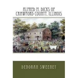 Alfred M. Dicks of Crawford County, Illinois by Deborah Sweeney, 9781503307285.