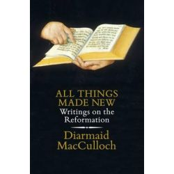 All Things Made New, Writings on the Reformation by Diarmaid MacCulloch, 9780241254004.