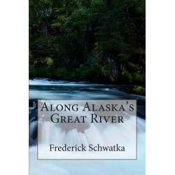 Along Alaska's Great River by Frederick Schwatka, 9781505311952.