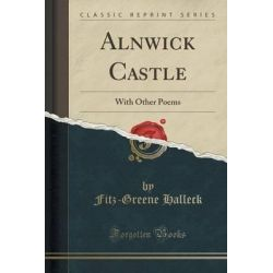 Alnwick Castle, With Other Poems (Classic Reprint) by Fitz-Greene Halleck, 9781331229117.