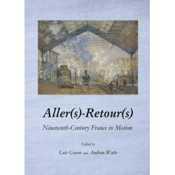 Aller(S)-Retour(S), Nineteenth-Century France in Motion by Loic Guyon, 9781443847643.
