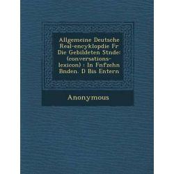 Allgemeine Deutsche Real-Encyklop Die Fur Die Gebildeten St Nde, (Conversations-Lexicon): In F Nfzehn B Nden. D Bis Entern by Anonymous, 9781249950141.