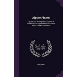Alpine Plants, Figures and Descriptions of Some of the Most Striking and Beautiful of the Alpine Flowers, Volume 1 by Anonymous, 9781342700261.