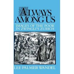 Always among Us, Images of the Poor in Zwingli's Zurich by Lee Palmer Wandel, 9780521390965.