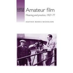 Amateur Film, Meaning and Practice c. 1927-77 by Heather Nicholson, 9780719077739.