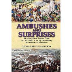 Ambushes and Surprises, An Analysis of Tactics from 217 B.C.-1857 A. D. by Describing the Historical Examples by George Bruce Malleson, 9780857069085.