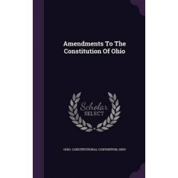 Amendments to the Constitution of Ohio by Ohio Constitutional Convention, 9781342435743.