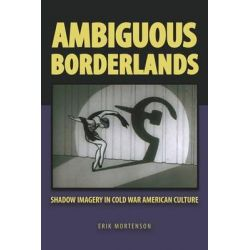 Ambiguous Borderlands, Shadow Imagery in Cold War American Culture by Erik Mortenson, 9780809334322.