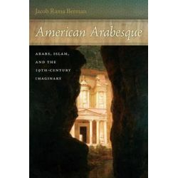 American Arabesque, Arabs and Islam in the Nineteenth Century Imaginary by Jacob Rama Berman, 9780814789506.