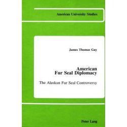 American Fur Seal Diplomacy, The Alaskan Fur Seal Controversy by James Thomas Gay, 9780820404820.