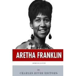 American Legends, The Life of Aretha Franklin by Charles River Editors, 9781508577980.