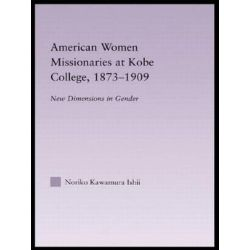 American Women Missionaries at Kobe College, 1873-1909, East Asia: History, Politics, Sociology and Culture by Noriko Kawamura Ishii, 9780415947909.