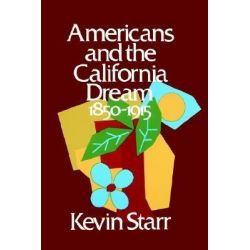Americans and the California Dream, 1850-1915, Americans & the California Dream by Kevin Starr, 9780195016444.