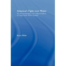 America's Fight Over Water, The Environmental and Political Effects of Large-Scale Water Systems by Kevin Wehr, 9780415949309.