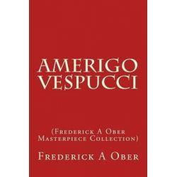 Amerigo Vespucci, (Frederick a Ober Masterpiece Collection) by Frederick a Ober, 9781503340640.