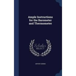 Ample Instructions for the Barometer and Thermometer by Jeffery Dennis, 9781297945380.