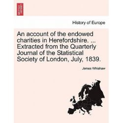 An Account of the Endowed Charities in Herefordshire. ... Extracted from the Quarterly Journal of the Statistical Society of London, July, 1839. by James Whishaw, 9781241067984.