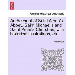An Account of Saint Alban's Abbey, Saint Michael's and Saint Peter's Churches, with Historical Illustrations, Etc. by Anonymous, 9781241345563.