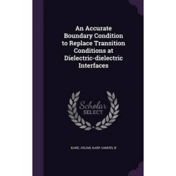 An Accurate Boundary Condition to Replace Transition Conditions at Dielectric-Dielectric Interfaces by Julian Kane, 9781342138507.