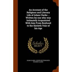 An Account of the Religious and Literary Life of Adam Clarke ... Written by One Who Was Intimately Acquainted with Him from Boyhood to the Sixtieth Year of His Age by Adam Clarke, 97813439