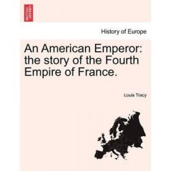 An American Emperor, The Story of the Fourth Empire of France. by Louis Tracy, 9781241240295.