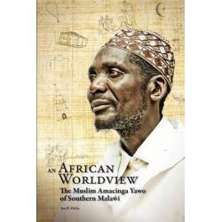 An African Worldview. The Muslim Amacinga Yawo of Southern Malawi by Ian D. Dicks, 9789990887518.