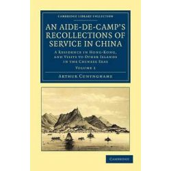 An Aide-de-Camp's Recollections of Service in China, A Residence in Hong-Kong, and Visits to Other Islands in the Chinese Seas by Arthur Cunynghame, 9781108045582.