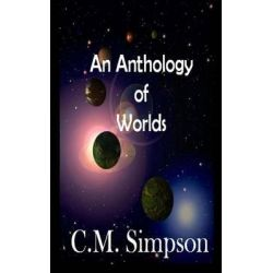 An Anthology of Worlds, The Simpson Anthologies by C M Simpson, 9781479333882.
