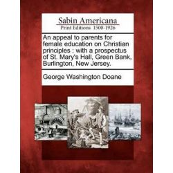 An Appeal to Parents for Female Education on Christian Principles, With a Prospectus of St. Mary's Hall, Green Bank, Burlington, New Jersey. by George Washington Doane, 9781275757943.