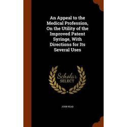 An Appeal to the Medical Profession, on the Utility of the Improved Patent Syringe, with Directions for Its Several Uses by Dr John Read, 9781344072267.