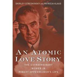 An Atomic Love Story, The Extraordinary Women in Robert Oppenheimer's Life by Shirley Streshinsky, 9781618580191.
