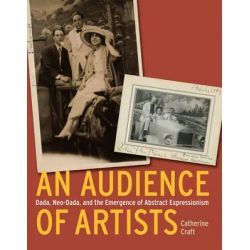 An Audience of Artists, Dada, Neo-Dada, and the Emergence of Abstract Expressionism by Catherine Craft, 9780226116808.