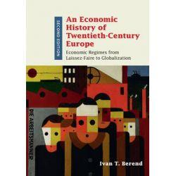 An Economic History of Twentieth-Century Europe, Economic Regimes from Laissez-Faire to Globalization by Ivan T. Berend, 9781107136427.