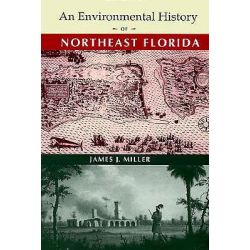 An Environmental History of Northeast Florida, Florida Museum of Natural History: Ripley P. Bullen (Hardcover) by James J. Miller, 9780813016009.