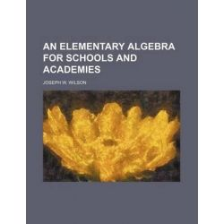 An Elementary Algebra for Schools and Academies by Joseph W Wilson, 9781231239001.