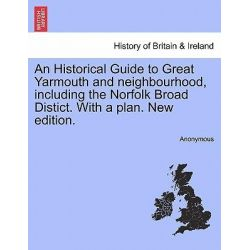 An Historical Guide to Great Yarmouth and Neighbourhood, Including the Norfolk Broad Distict. with a Plan. New Edition. by Anonymous, 9781240916368.