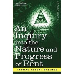 An Inquiry Into the Nature and Progress of Rent and the Principles by Which It Is Regulated by Thomas Robert Malthus, 9781616407803.