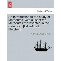 An Introduction to the Study of Meteorites, with a List of the Meteorites Represented in the Collection. [Edited by L. Fletcher.] by Anonymous, 9781241528157.