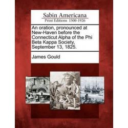 An Oration, Pronounced at New-Haven Before the Connecticut Alpha of the Phi Beta Kappa Society, September 13, 1825. by James Gould, 9781275661752.