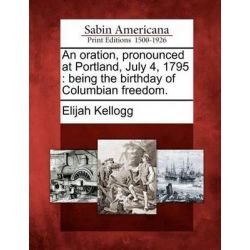 An Oration, Pronounced at Portland, July 4, 1795, Being the Birthday of Columbian Freedom. by Elijah Kellogg, 9781275684652.