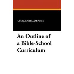 An Outline of a Bible-School Curriculum by George William Pease, 9781434429513.