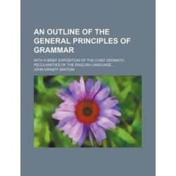 An Outline of the General Principles of Grammar; With a Brief Exposition of the Chief Idiomatic Peculiarities of the English Language by John Graeff Barton, 9781231197882.