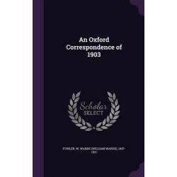 An Oxford Correspondence of 1903 by W. Warde 1847-1921 Fowler, 9781341747960.